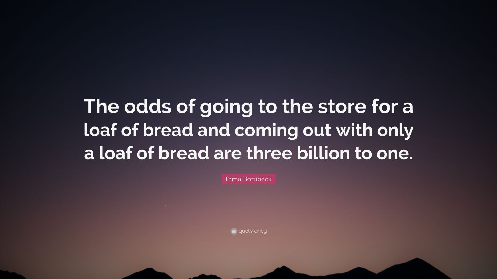 "Erma Bombeck Quote: ""The odds of going to the store for a loaf of bread and coming out with only a loaf of bread are three billion to one."""