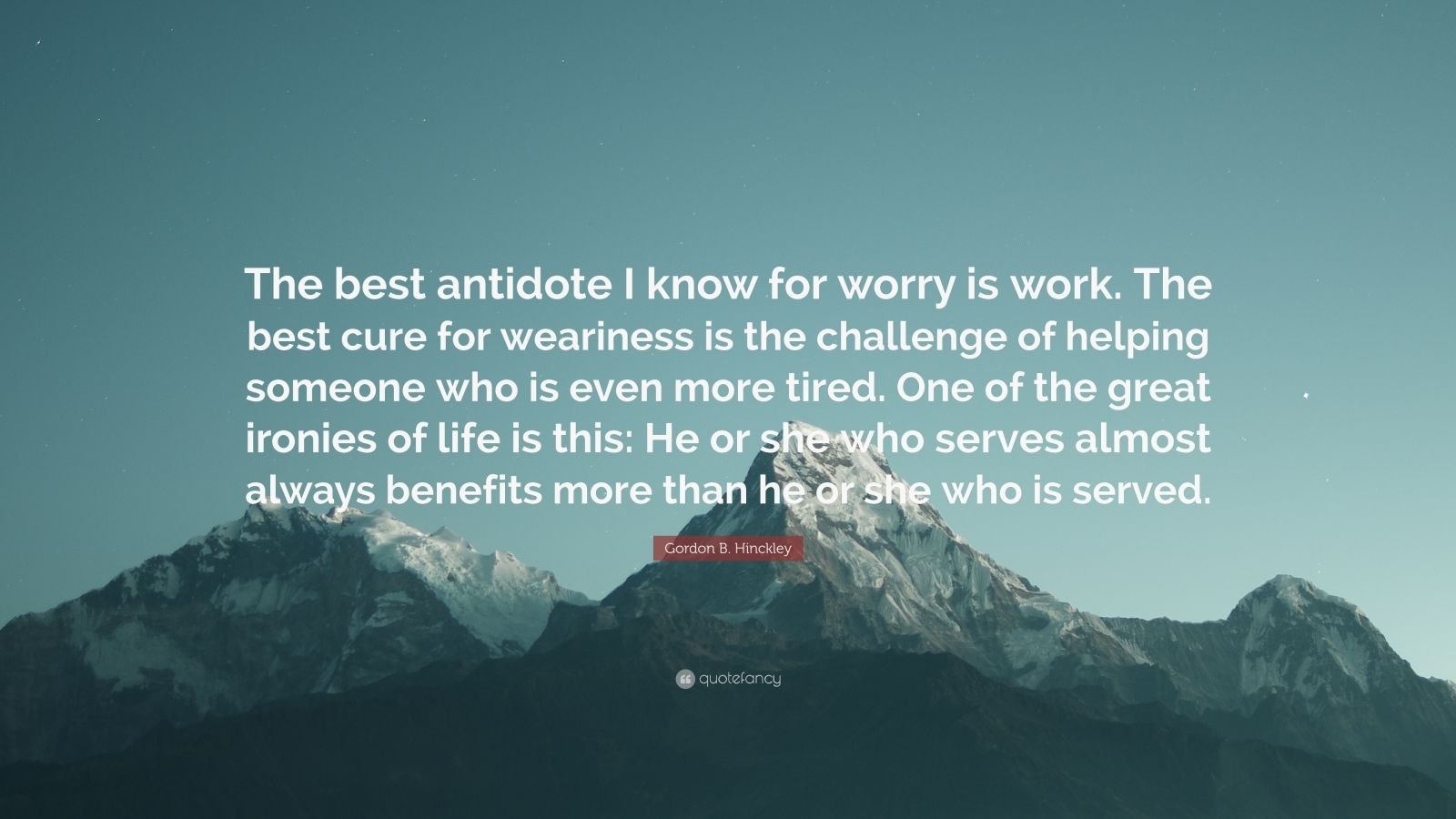 """Gordon B. Hinckley Quote: """"The best antidote I know for worry is work. The best cure for weariness is the challenge of helping someone who is even more tired. One of the great ironies of life is this: He or she who serves almost always benefits more than he or she who is served."""""""