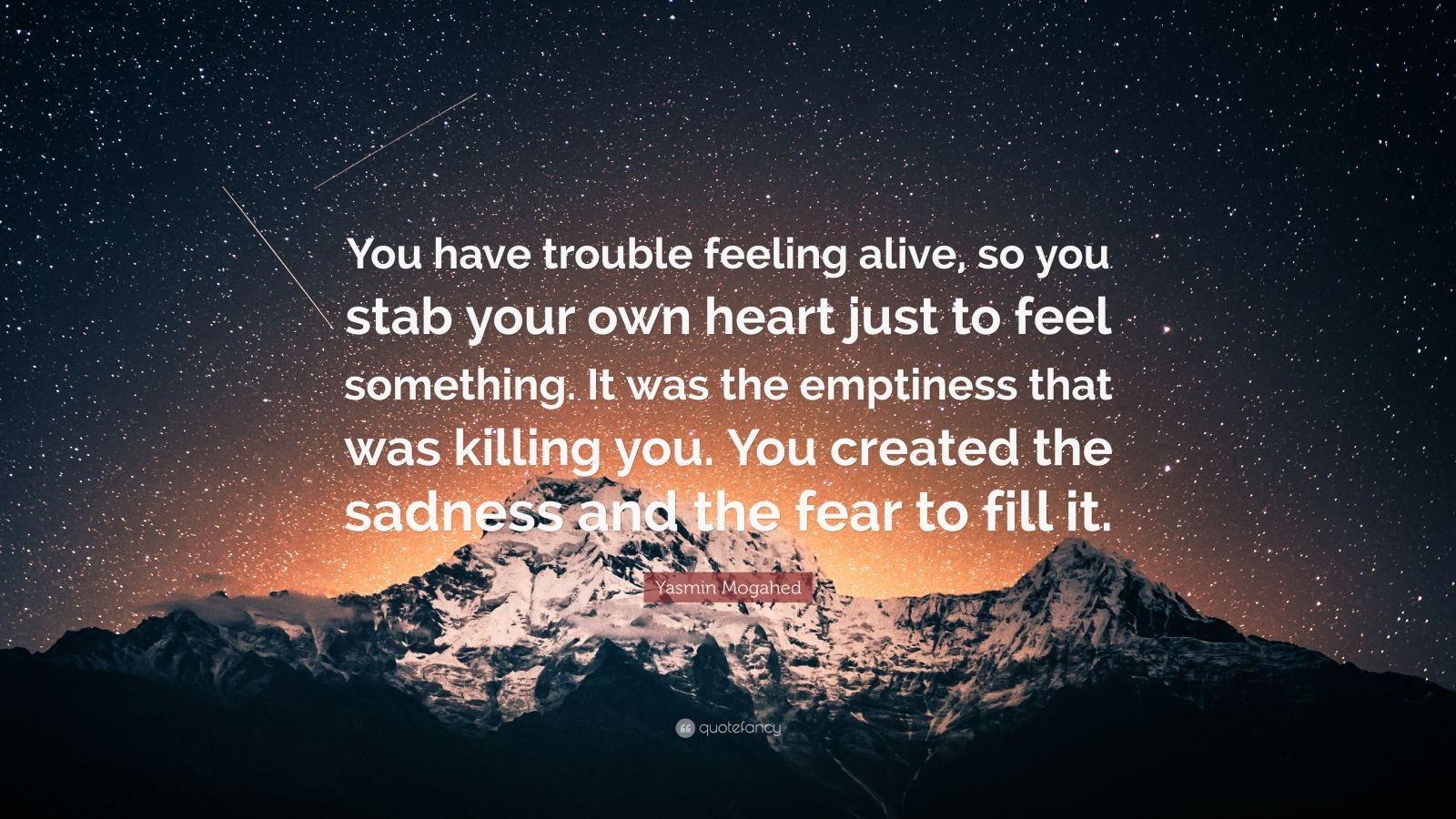 "Yasmin Mogahed Quote: ""You have trouble feeling alive, so you stab your own heart just to feel something. It was the emptiness that was killing you. You created the sadness and the fear to fill it."""