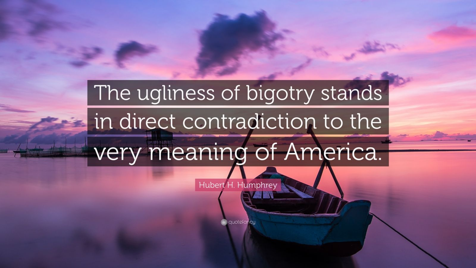 "Hubert H. Humphrey Quote: ""The ugliness of bigotry stands in direct contradiction to the very meaning of America."""
