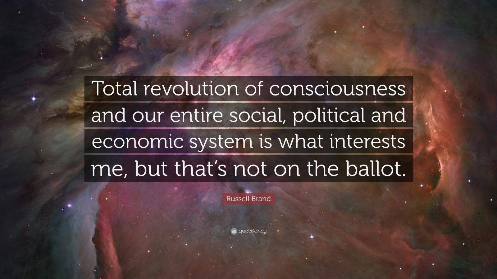 """Russell Brand Quote: """"Total revolution of consciousness and our entire social, political and economic system is what interests me, but that's not on the ballot."""""""