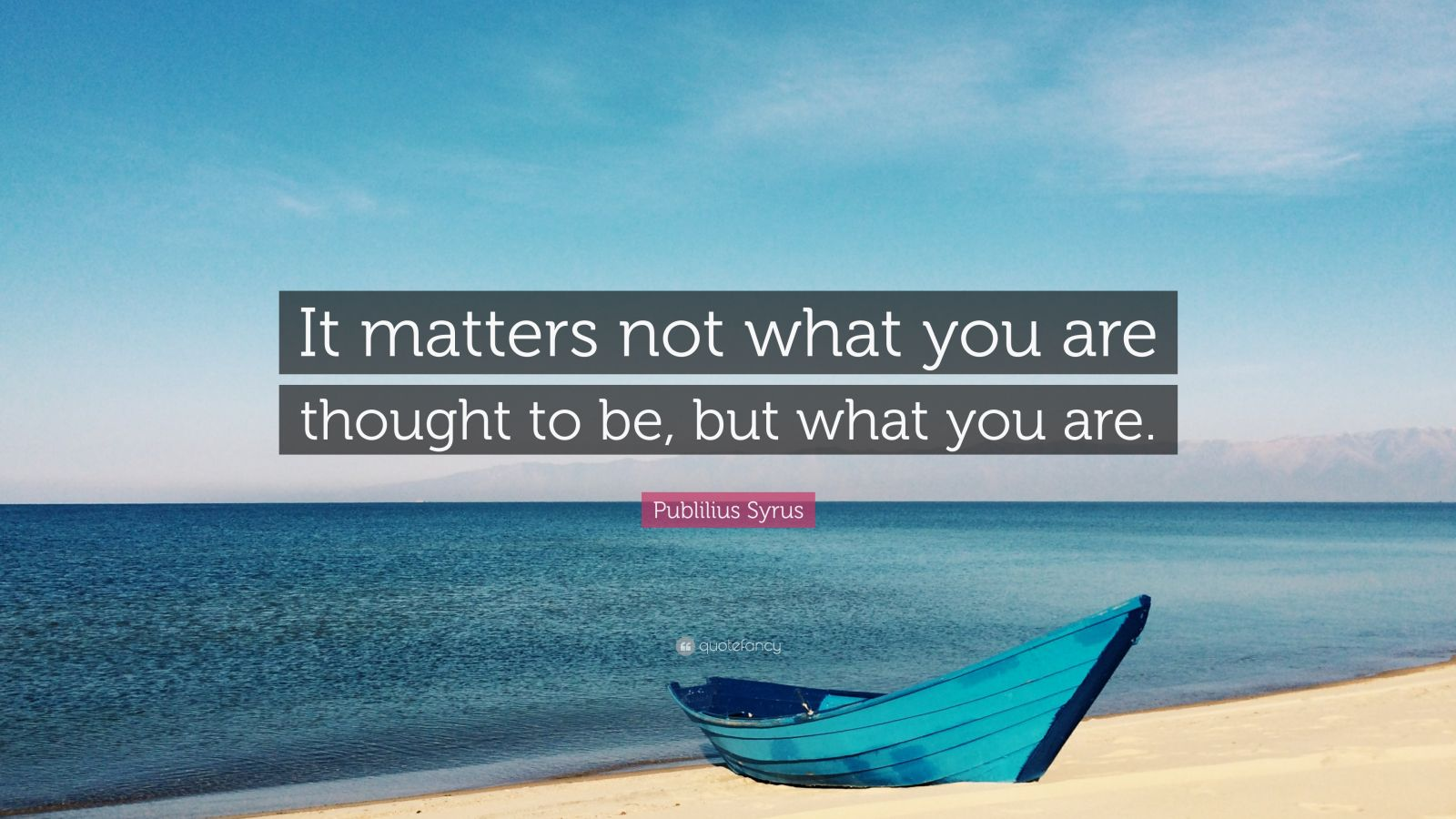 "Publilius Syrus Quote: ""It matters not what you are thought to be, but what you are."""
