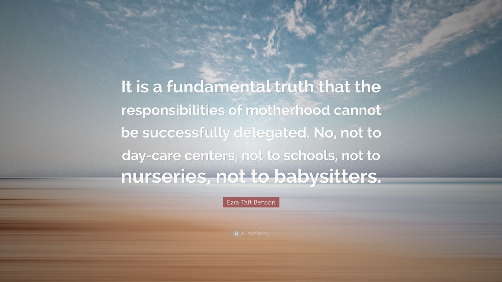 "Ezra Taft Benson Quote: ""It is a fundamental truth that the responsibilities of motherhood cannot be successfully delegated. No, not to day-care centers, not to schools, not to nurseries, not to babysitters."""