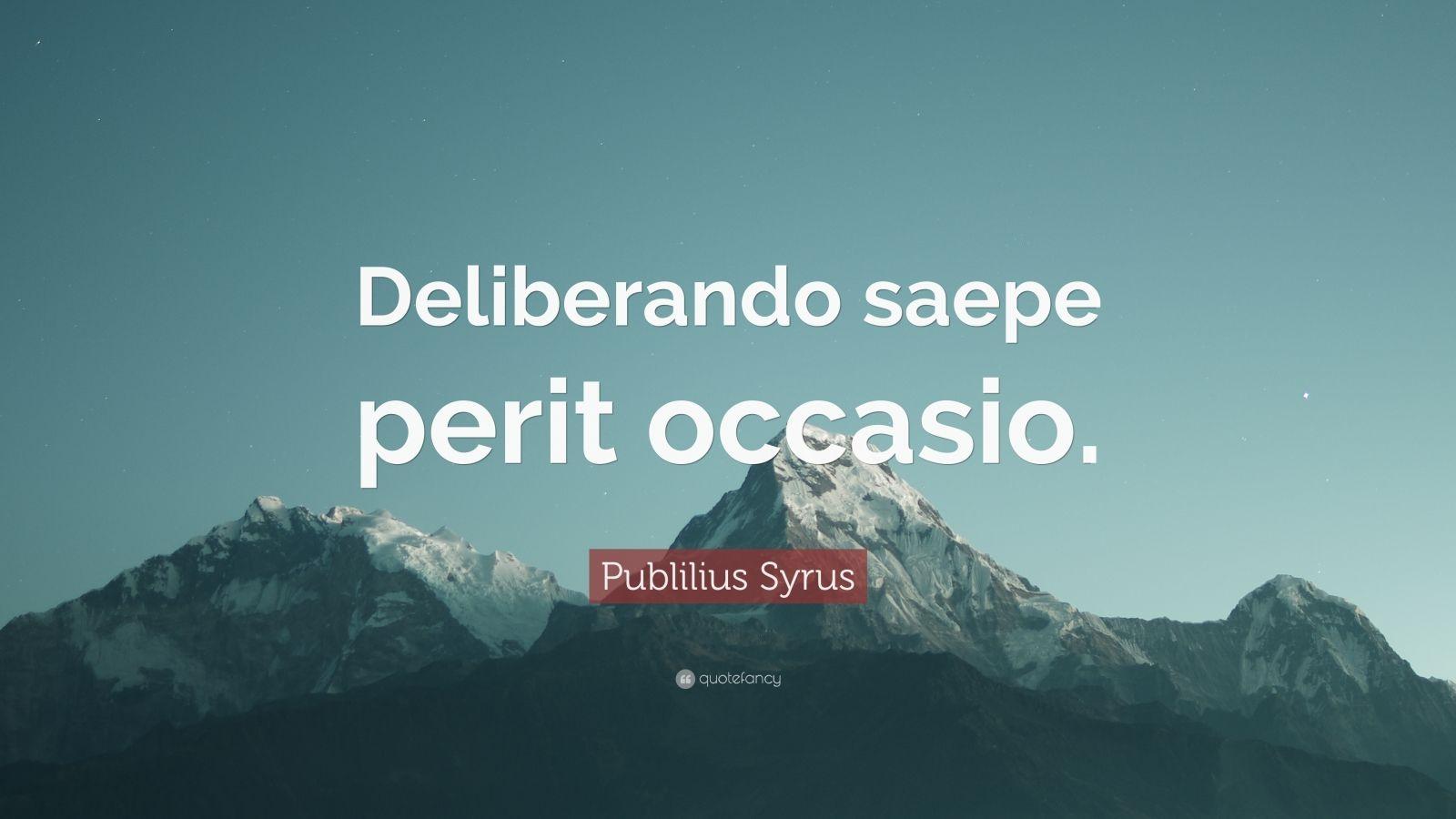 """Publilius Syrus Quote: """"Deliberando saepe perit occasio."""""""