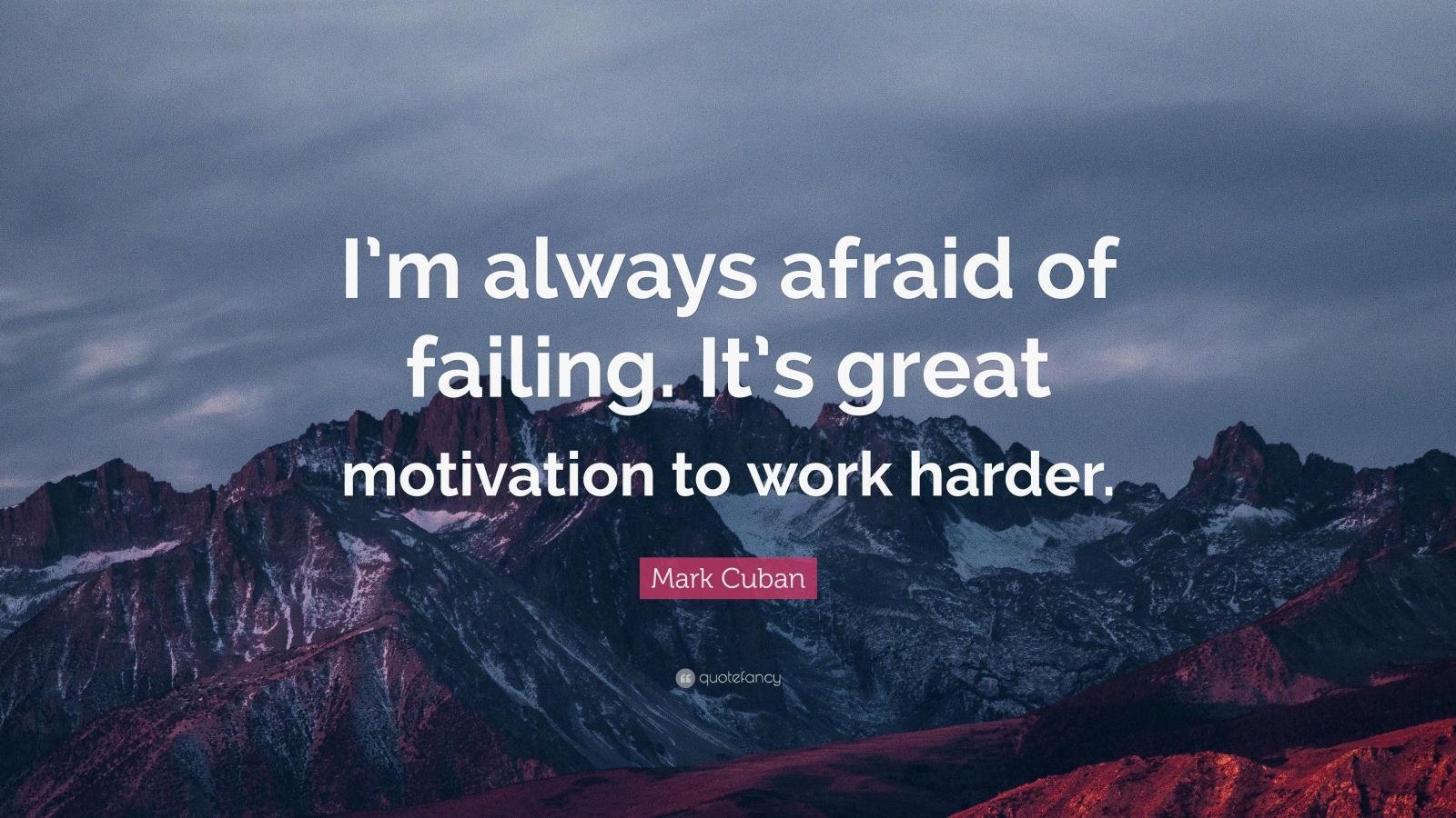 """Mark Cuban Quote: """"I'm always afraid of failing. It's great motivation to work harder."""""""