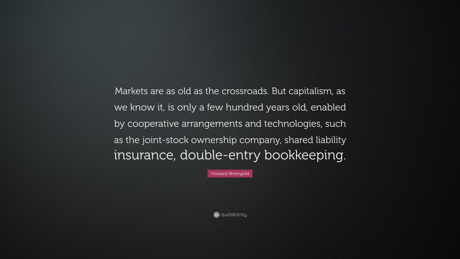 """Howard Rheingold Quote: """"Markets are as old as the crossroads. But capitalism, as we know it, is only a few hundred years old, enabled by cooperative arrangements and technologies, such as the joint-stock ownership company, shared liability insurance, double-entry bookkeeping."""""""