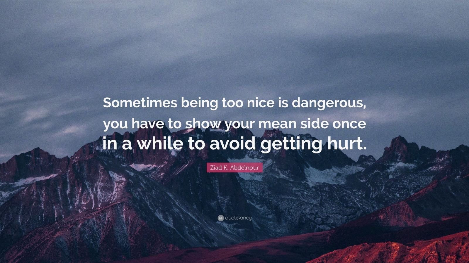 """Ziad K. Abdelnour Quote: """"Sometimes being too nice is dangerous, you have to show your mean side once in a while to avoid getting hurt."""""""