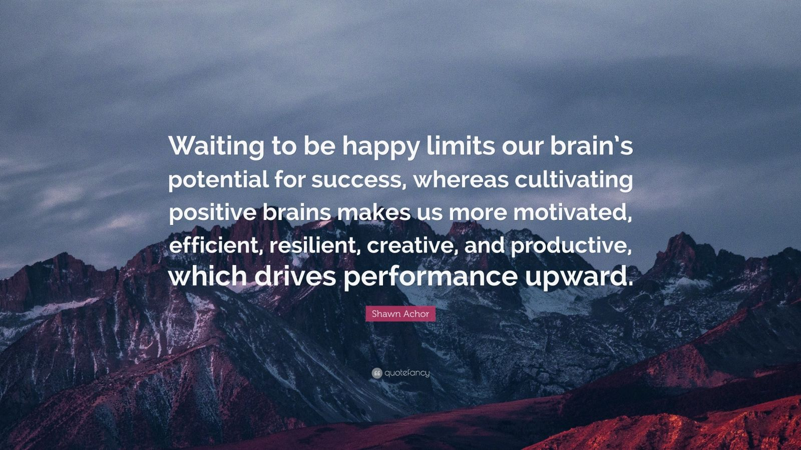 """Shawn Achor Quote: """"Waiting to be happy limits our brain's potential for success, whereas cultivating positive brains makes us more motivated, efficient, resilient, creative, and productive, which drives performance upward."""""""