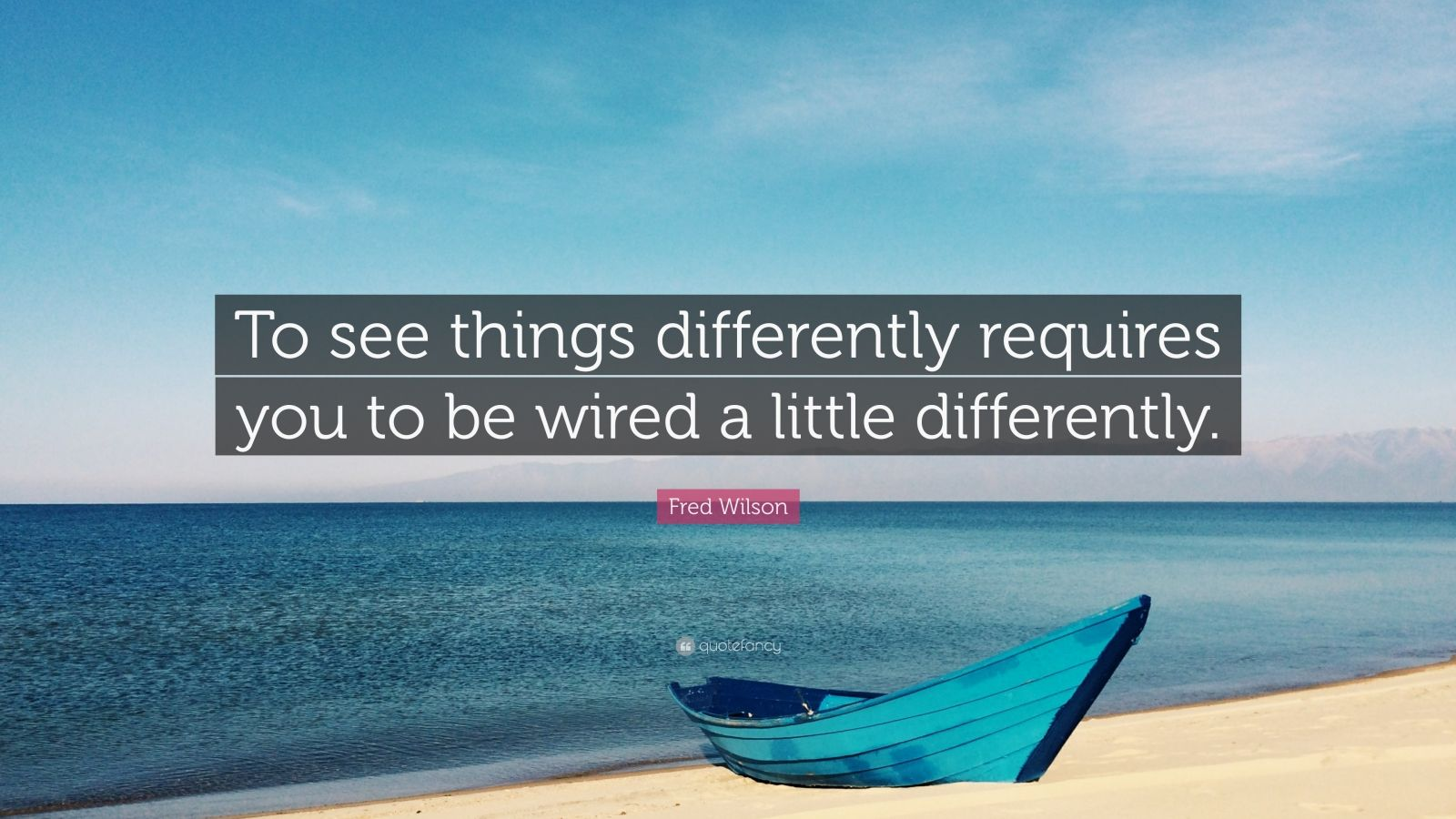 """Fred Wilson Quote: """"To see things differently requires you to be wired a little differently."""""""