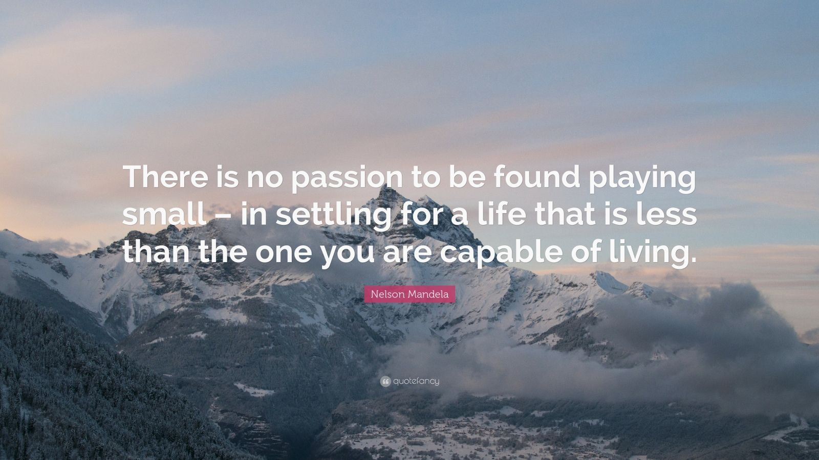 "Nelson Mandela Quote: ""There is no passion to be found playing small – in settling for a life that is less than the one you are capable of living."""