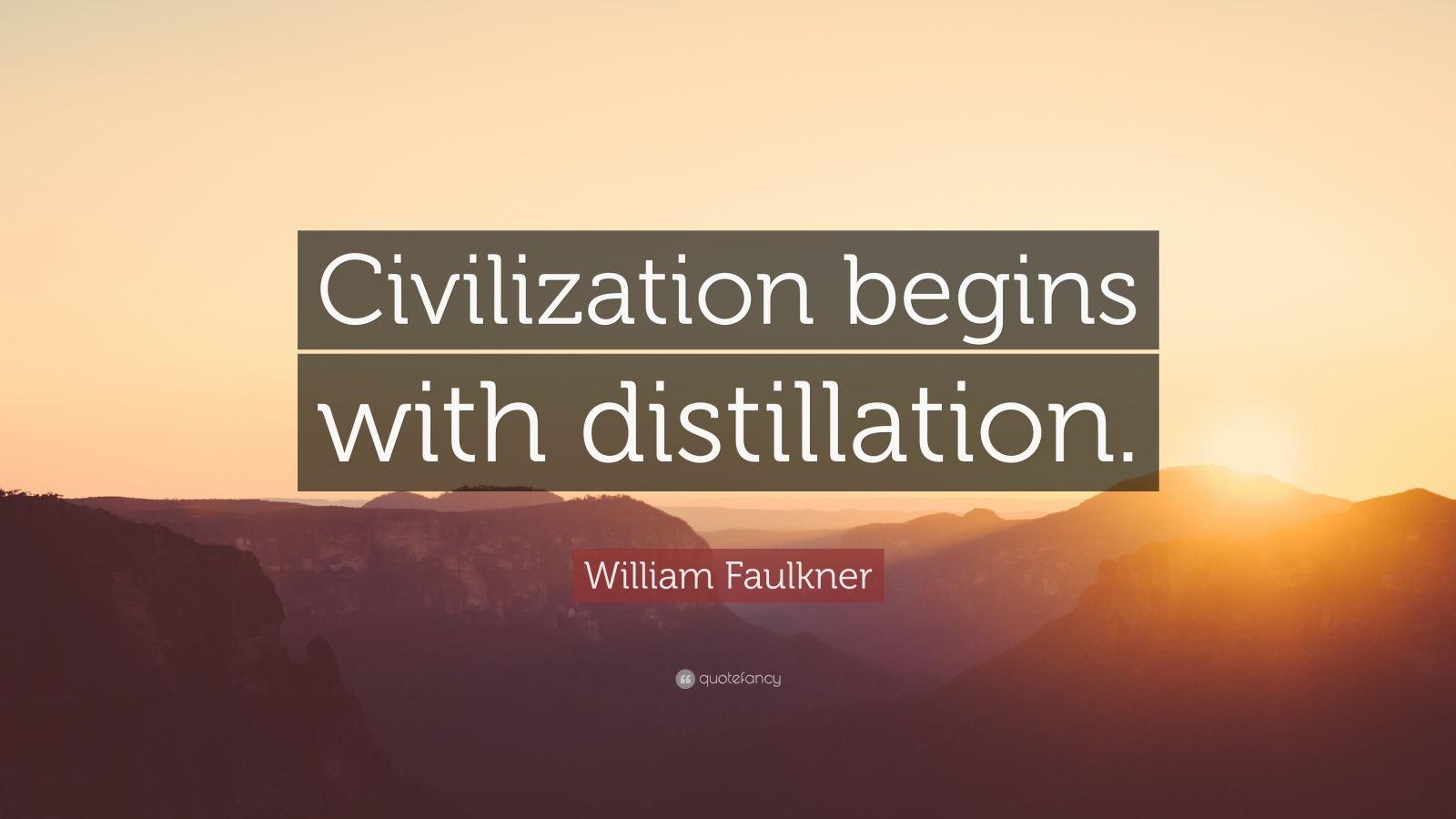 "William Faulkner Quote: ""Civilization begins with distillation."""