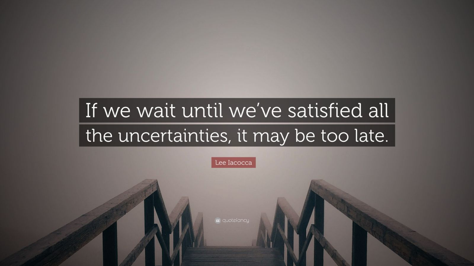 "Lee Iacocca Quote: ""If we wait until we've satisfied all the uncertainties, it may be too late."""