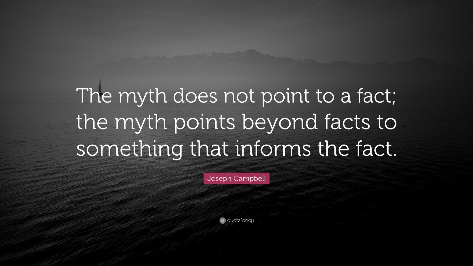 """Joseph Campbell Quote: """"The myth does not point to a fact; the myth points beyond facts to something that informs the fact."""""""