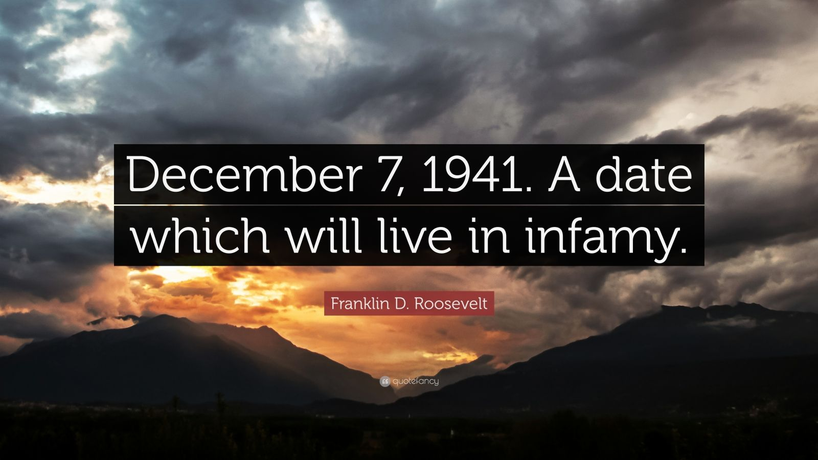 "Franklin D. Roosevelt Quote: ""December 7, 1941. A date which will live in infamy."""