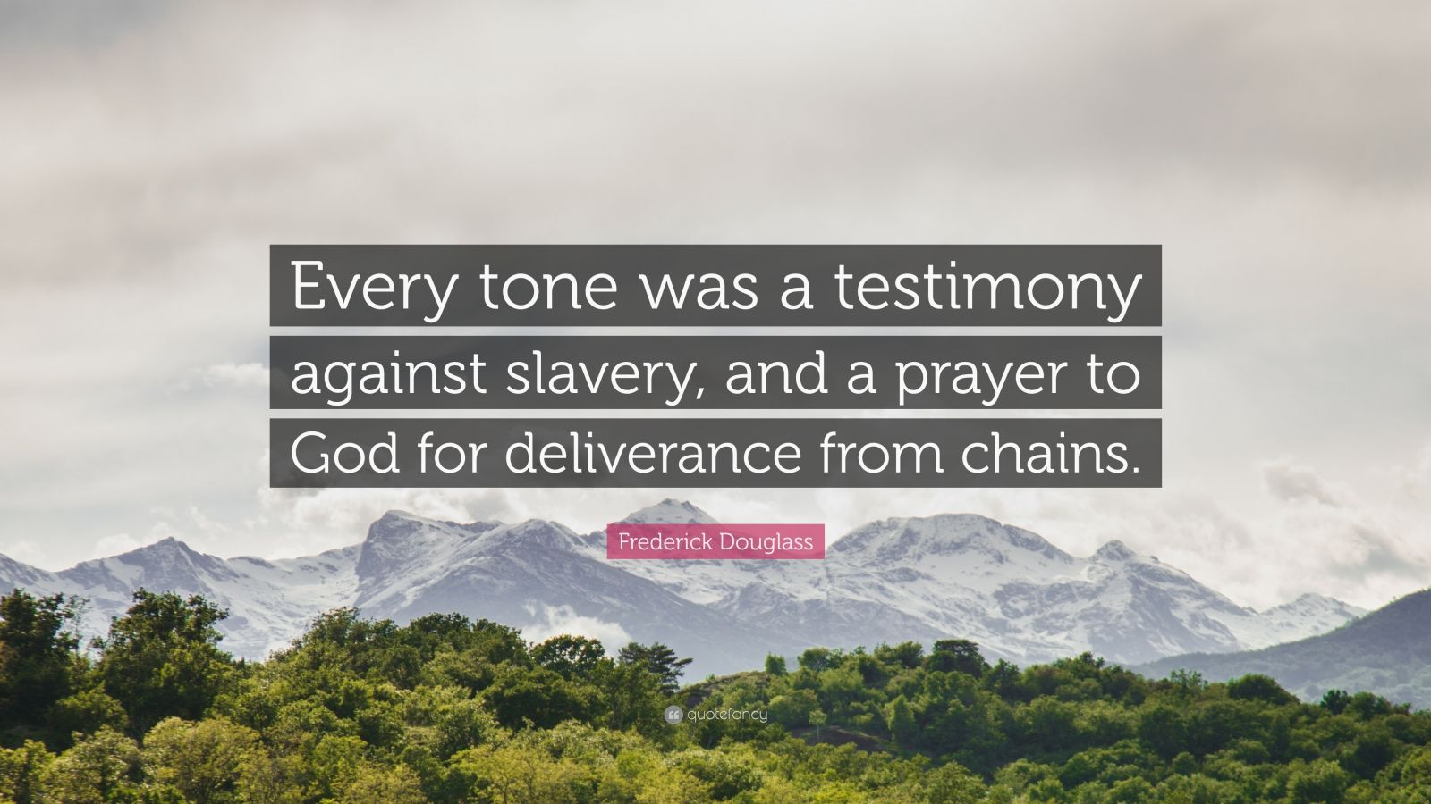 "Frederick Douglass Quote: ""Every tone was a testimony against slavery, and a prayer to God for deliverance from chains."""