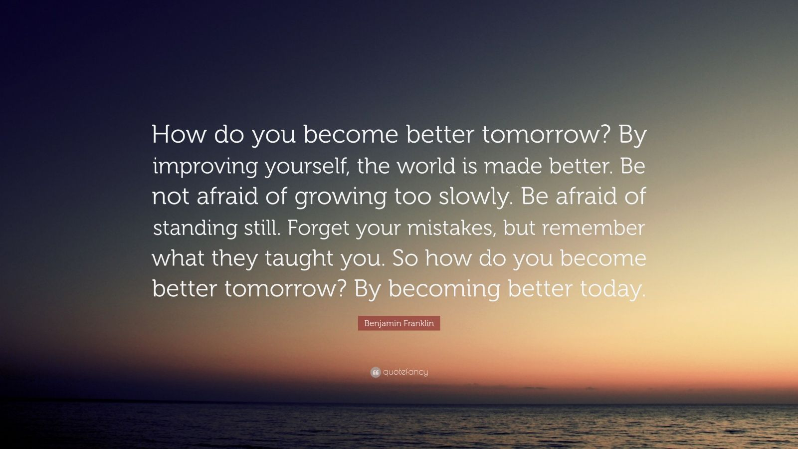 "Benjamin Franklin Quote: ""How do you become better tomorrow? By improving yourself, the world is made better. Be not afraid of growing too slowly. Be afraid of standing still. Forget your mistakes, but remember what they taught you. So how do you become better tomorrow? By becoming better today."""
