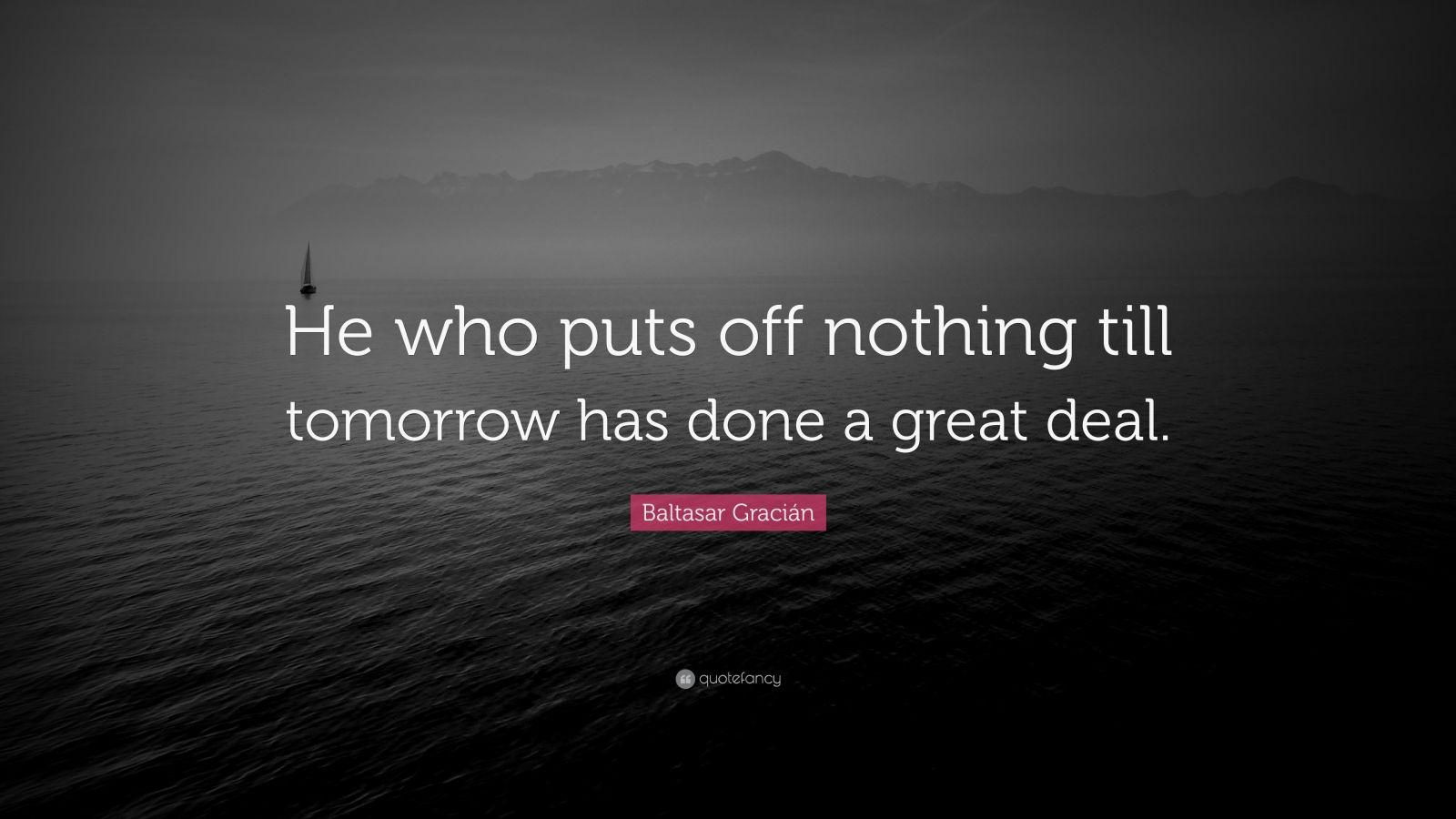 "Baltasar Gracián Quote: ""He who puts off nothing till tomorrow has done a great deal."""