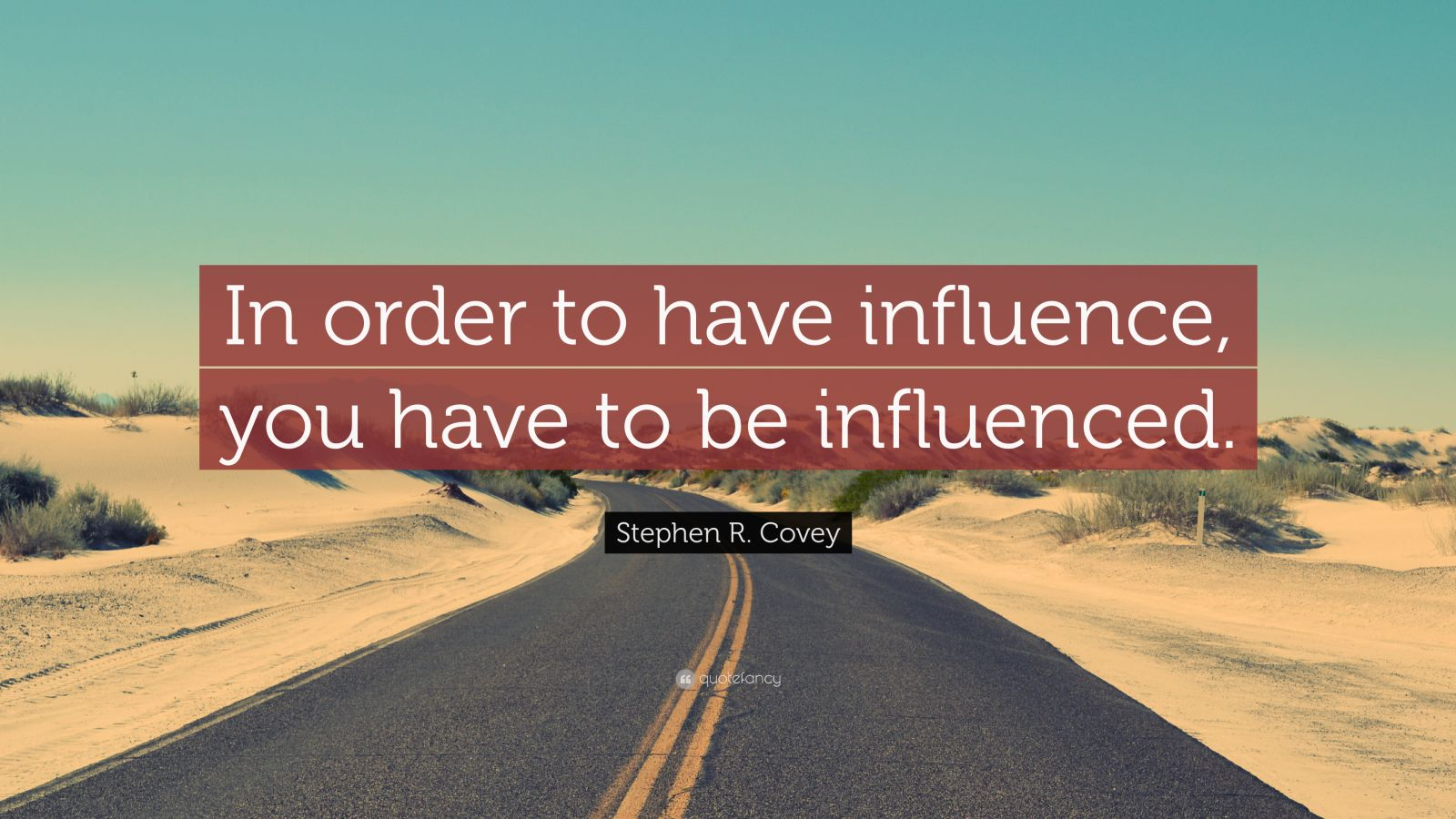 """Stephen R. Covey Quote: """"In order to have influence, you have to be influenced."""""""