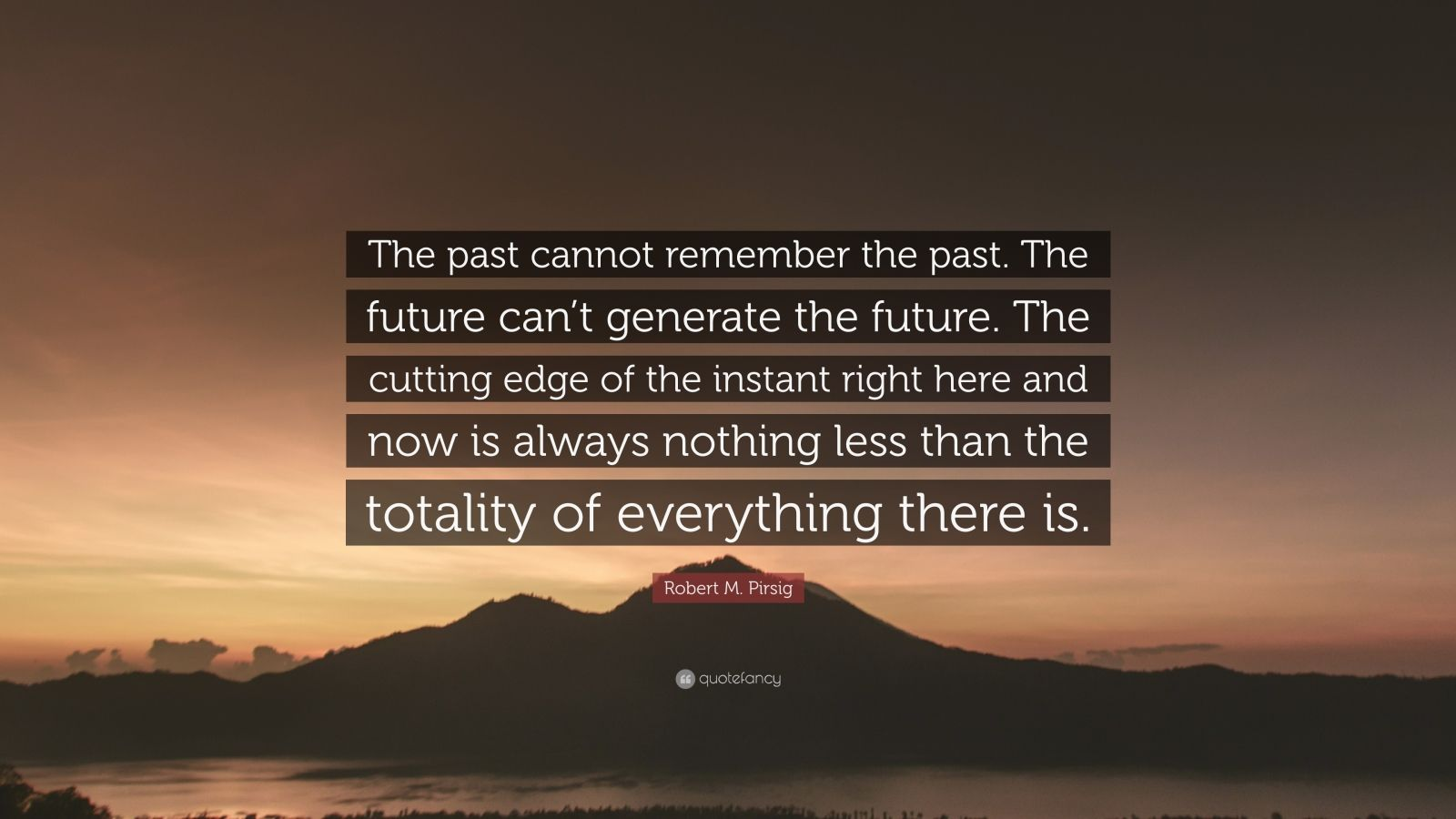 "Robert M. Pirsig Quote: ""The past cannot remember the past. The future can't generate the future. The cutting edge of the instant right here and now is always nothing less than the totality of everything there is."""