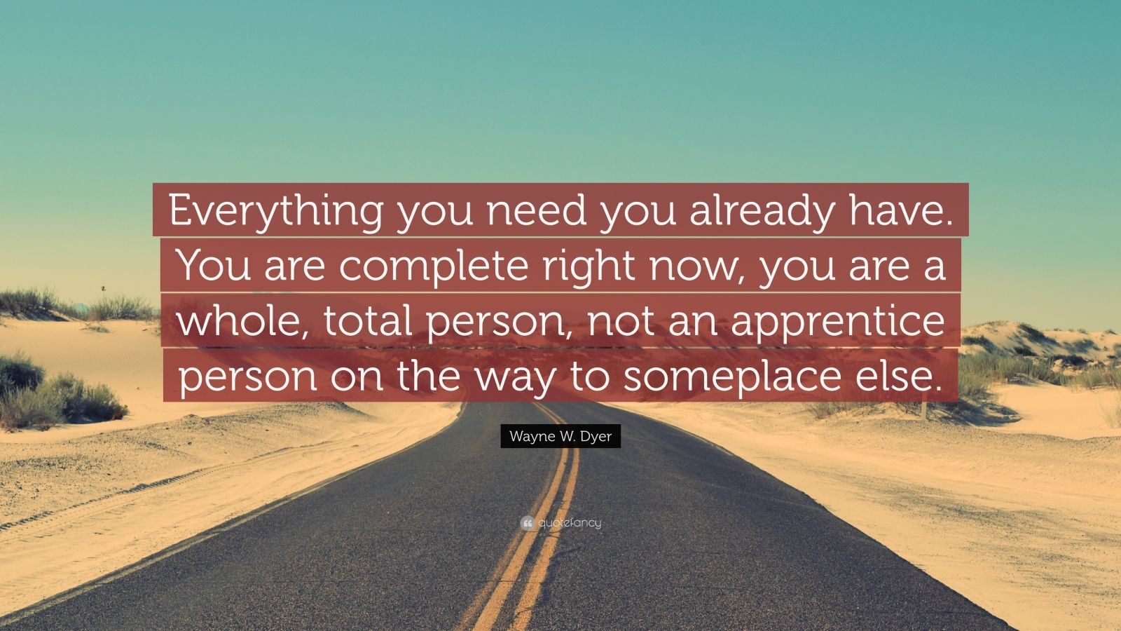 "Wayne W. Dyer Quote: ""Everything you need you already have. You are complete right now, you are a whole, total person, not an apprentice person on the way to someplace else."""