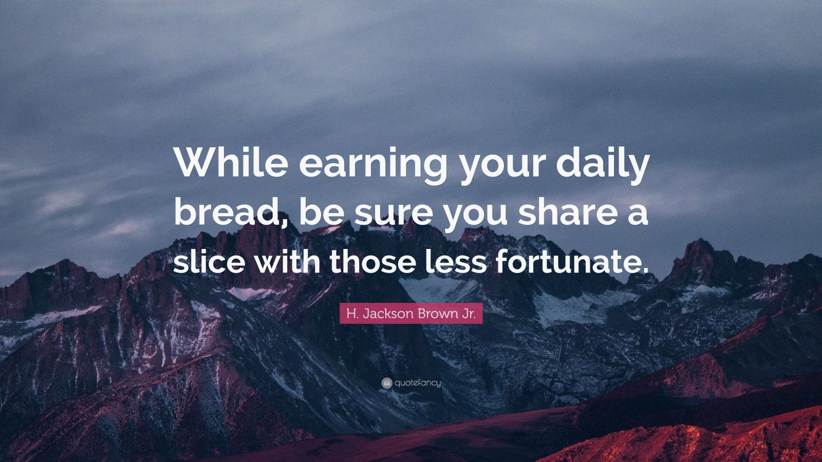 "H. Jackson Brown Jr. Quote: ""While earning your daily bread, be sure you share a slice with those less fortunate."""