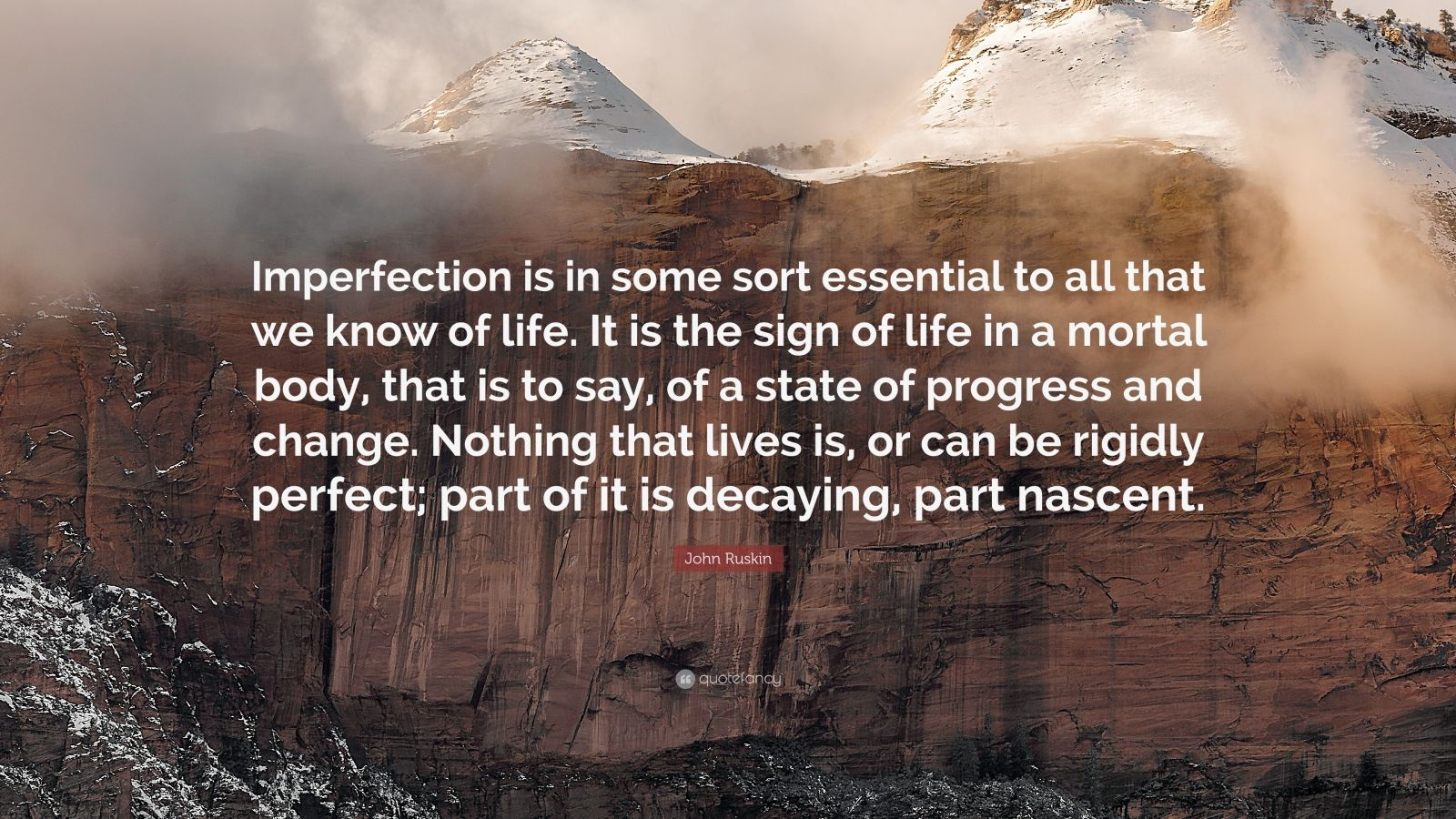 """John Ruskin Quote: """"Imperfection is in some sort essential to all that we know of life. It is the sign of life in a mortal body, that is to say, of a state of progress and change. Nothing that lives is, or can be rigidly perfect; part of it is decaying, part nascent."""""""