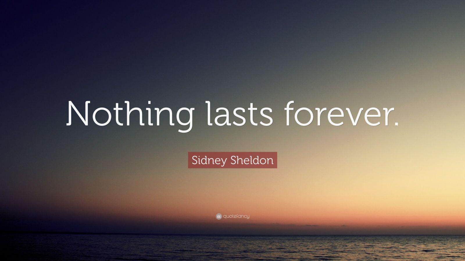 """Sidney Sheldon Quote: """"Nothing lasts forever."""""""