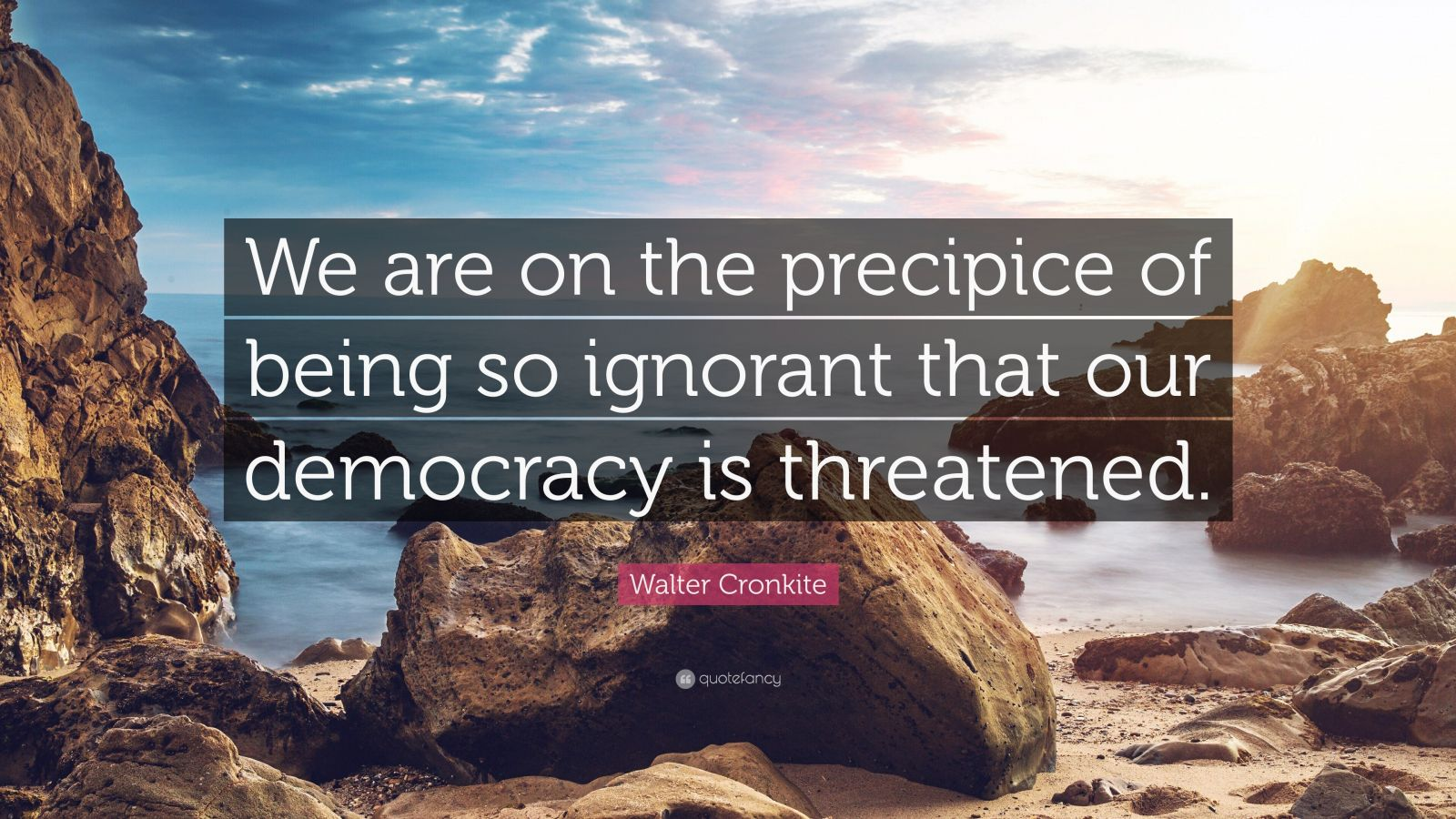 "Walter Cronkite Quote: ""We are on the precipice of being so ignorant that our democracy is threatened."""