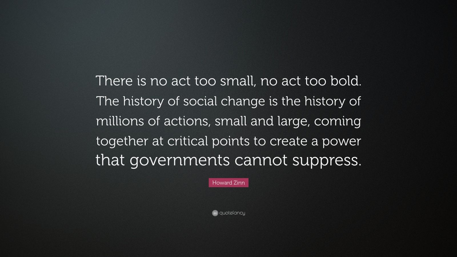 """Howard Zinn Quote: """"There is no act too small, no act too bold. The history of social change is the history of millions of actions, small and large, coming together at critical points to create a power that governments cannot suppress."""""""