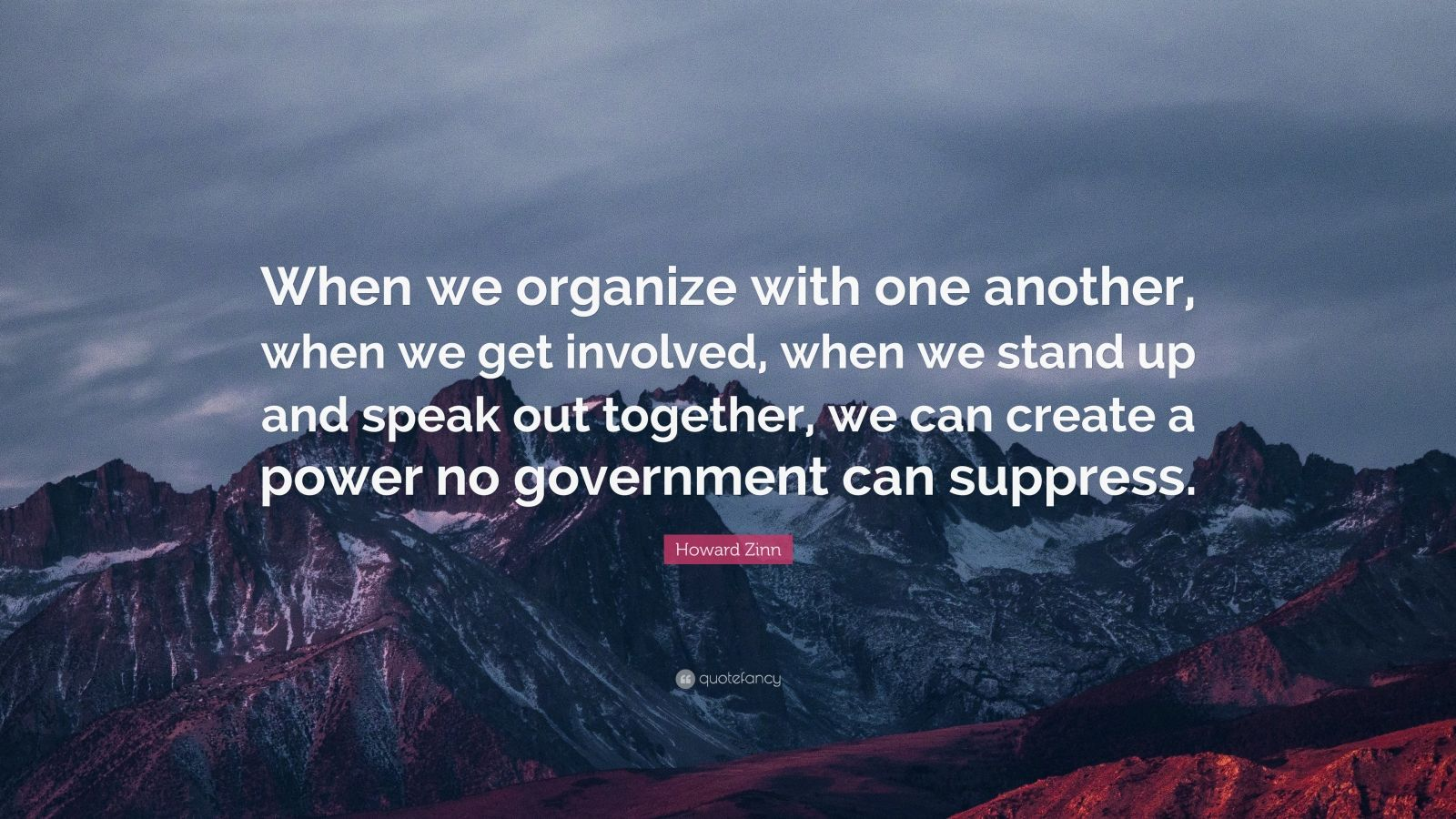 """Howard Zinn Quote: """"When we organize with one another, when we get involved, when we stand up and speak out together, we can create a power no government can suppress."""""""