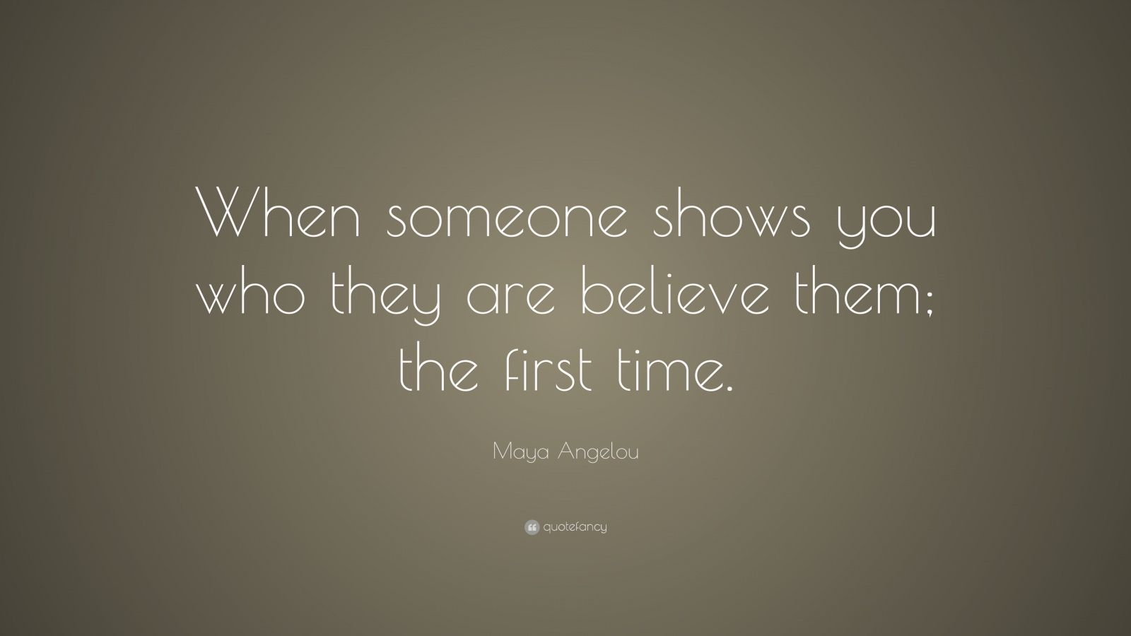 "Maya Angelou Quote: ""When someone shows you who they are believe them; the first time."""