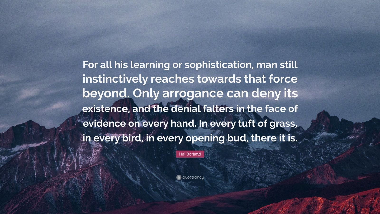 """Hal Borland Quote: """"For all his learning or sophistication, man still instinctively reaches towards that force beyond. Only arrogance can deny its existence, and the denial falters in the face of evidence on every hand. In every tuft of grass, in every bird, in every opening bud, there it is."""""""