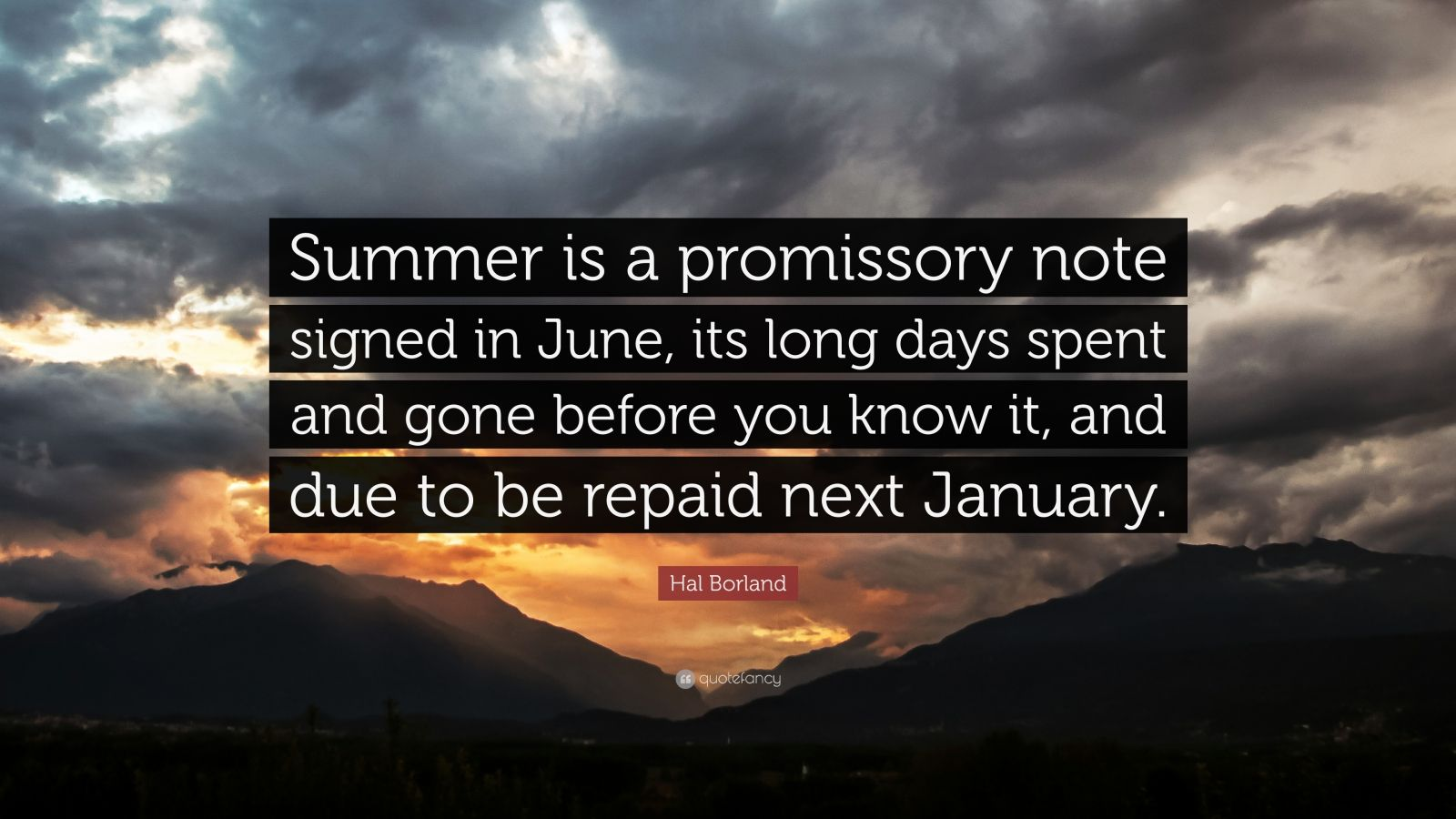 "Hal Borland Quote: ""Summer is a promissory note signed in June, its long days spent and gone before you know it, and due to be repaid next January."""