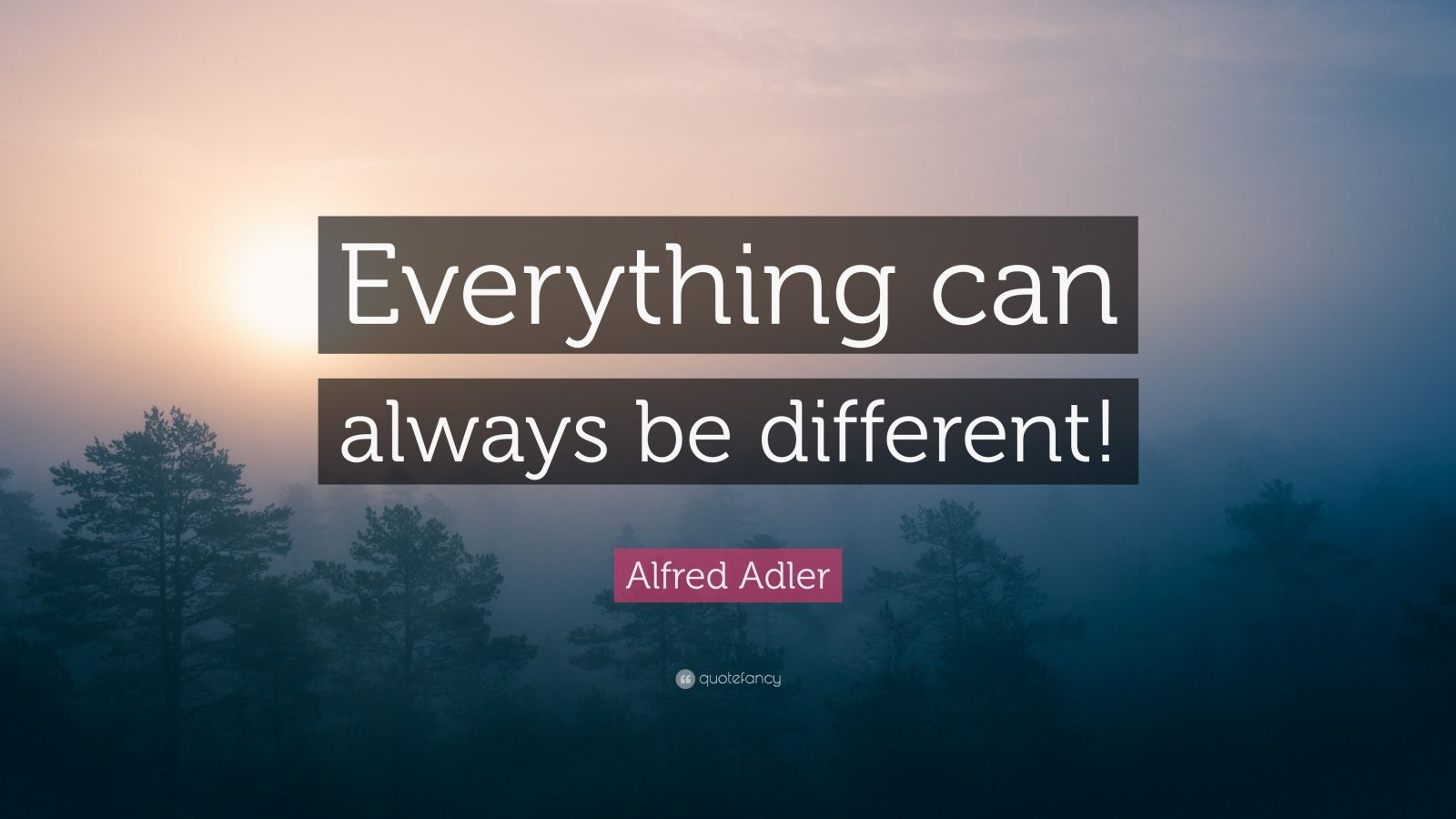 """Alfred Adler Quote: """"Everything can always be different!"""""""