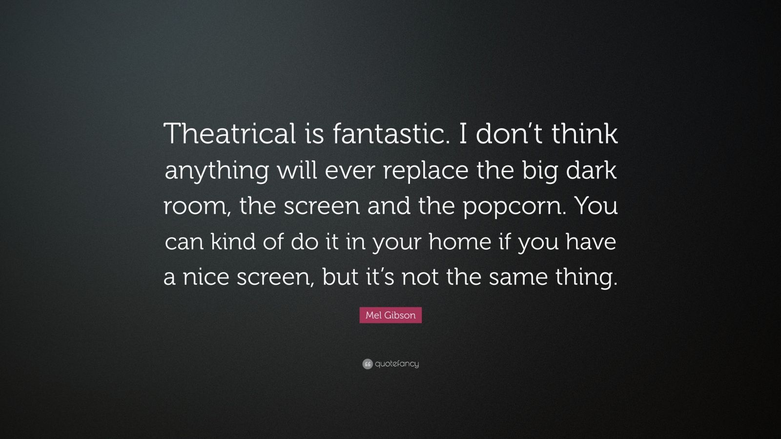 """Mel Gibson Quote: """"Theatrical is fantastic. I don't think anything will ever replace the big dark room, the screen and the popcorn. You can kind of do it in your home if you have a nice screen, but it's not the same thing."""""""