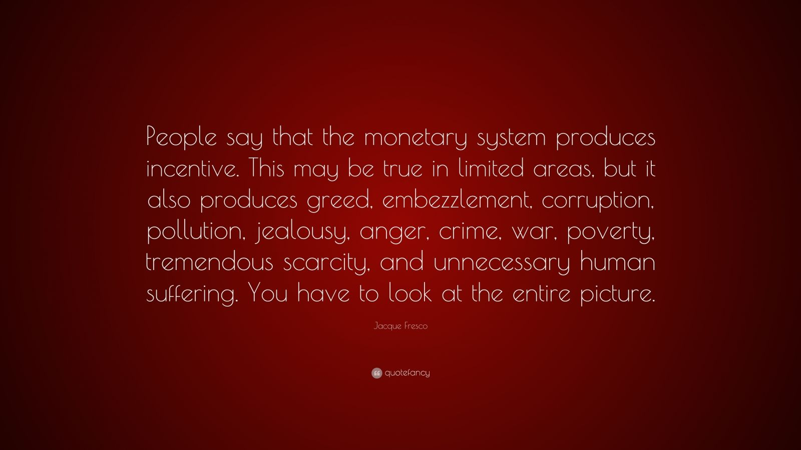 """Jacque Fresco Quote: """"People say that the monetary system produces incentive. This may be true in limited areas, but it also produces greed, embezzlement, corruption, pollution, jealousy, anger, crime, war, poverty, tremendous scarcity, and unnecessary human suffering. You have to look at the entire picture."""""""
