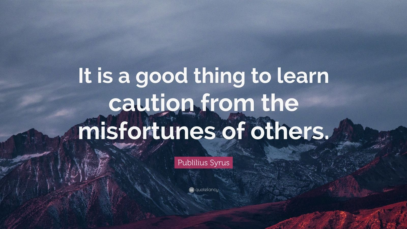 "Publilius Syrus Quote: ""It is a good thing to learn caution from the misfortunes of others."""