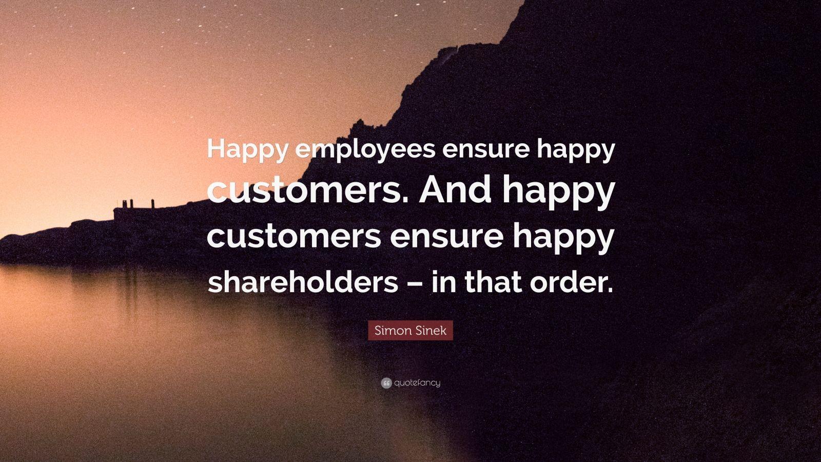 "Simon Sinek Quote: ""Happy employees ensure happy customers. And happy customers ensure happy shareholders – in that order."""