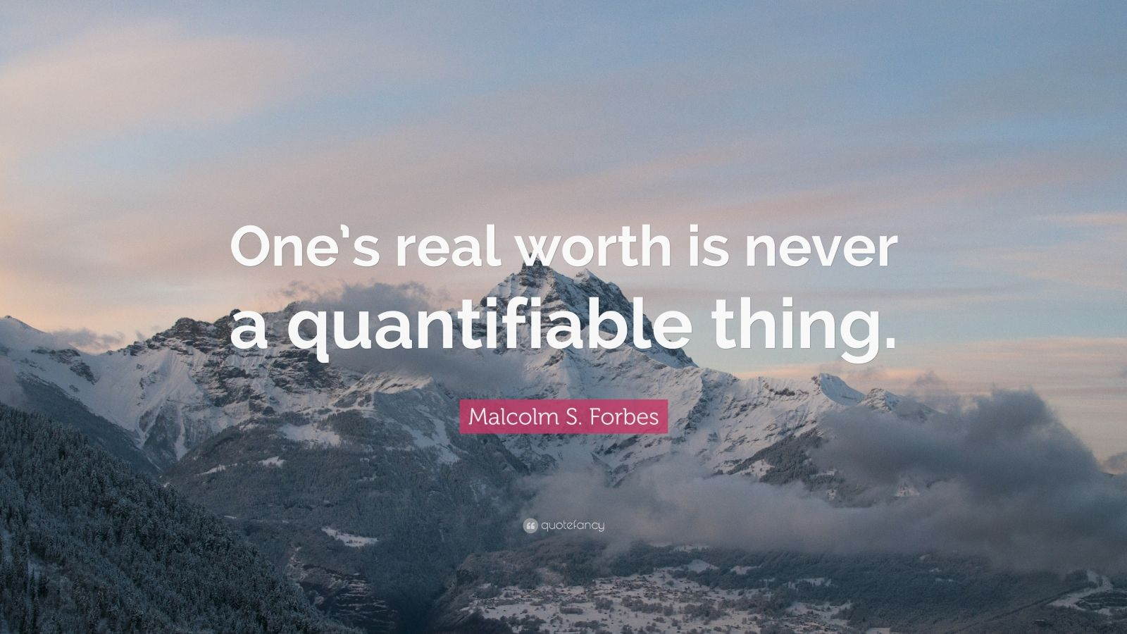 "Malcolm S. Forbes Quote: ""One's real worth is never a quantifiable thing."""