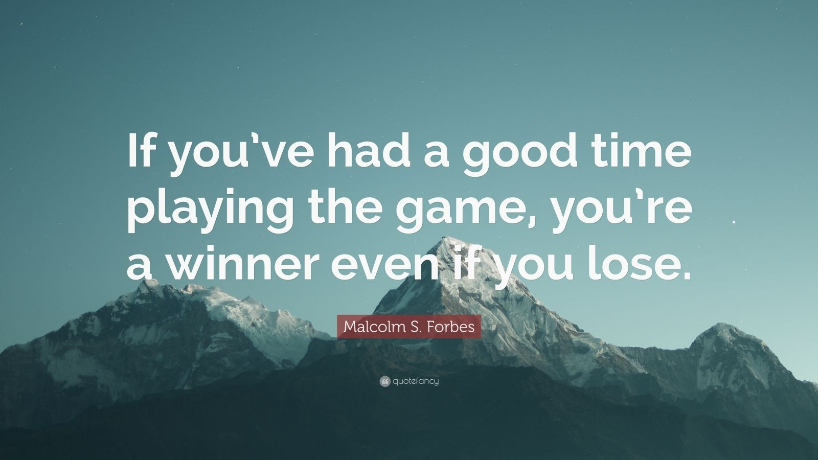 """Malcolm S. Forbes Quote: """"If you've had a good time playing the game, you're a winner even if you lose."""""""