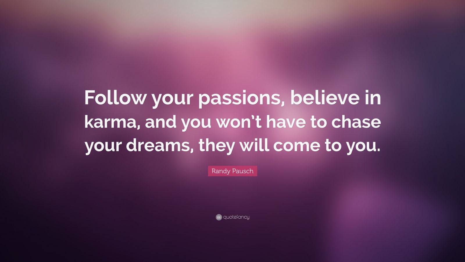 "Randy Pausch Quote: ""Follow your passions, believe in karma, and you won't have to chase your dreams, they will come to you."""