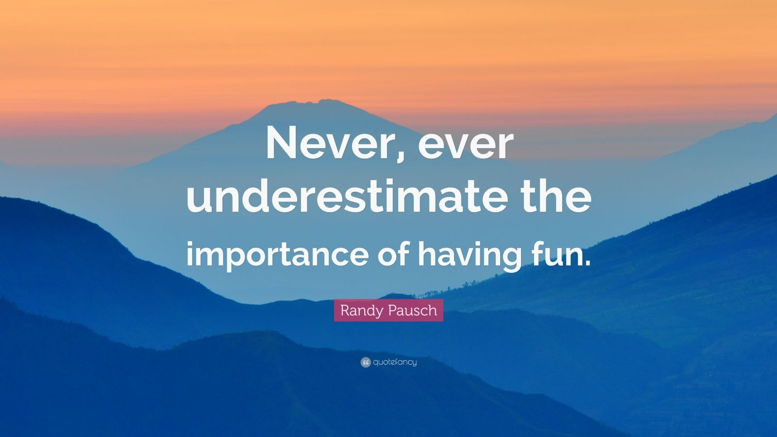 "Randy Pausch Quote: ""Never, ever underestimate the importance of having fun."""