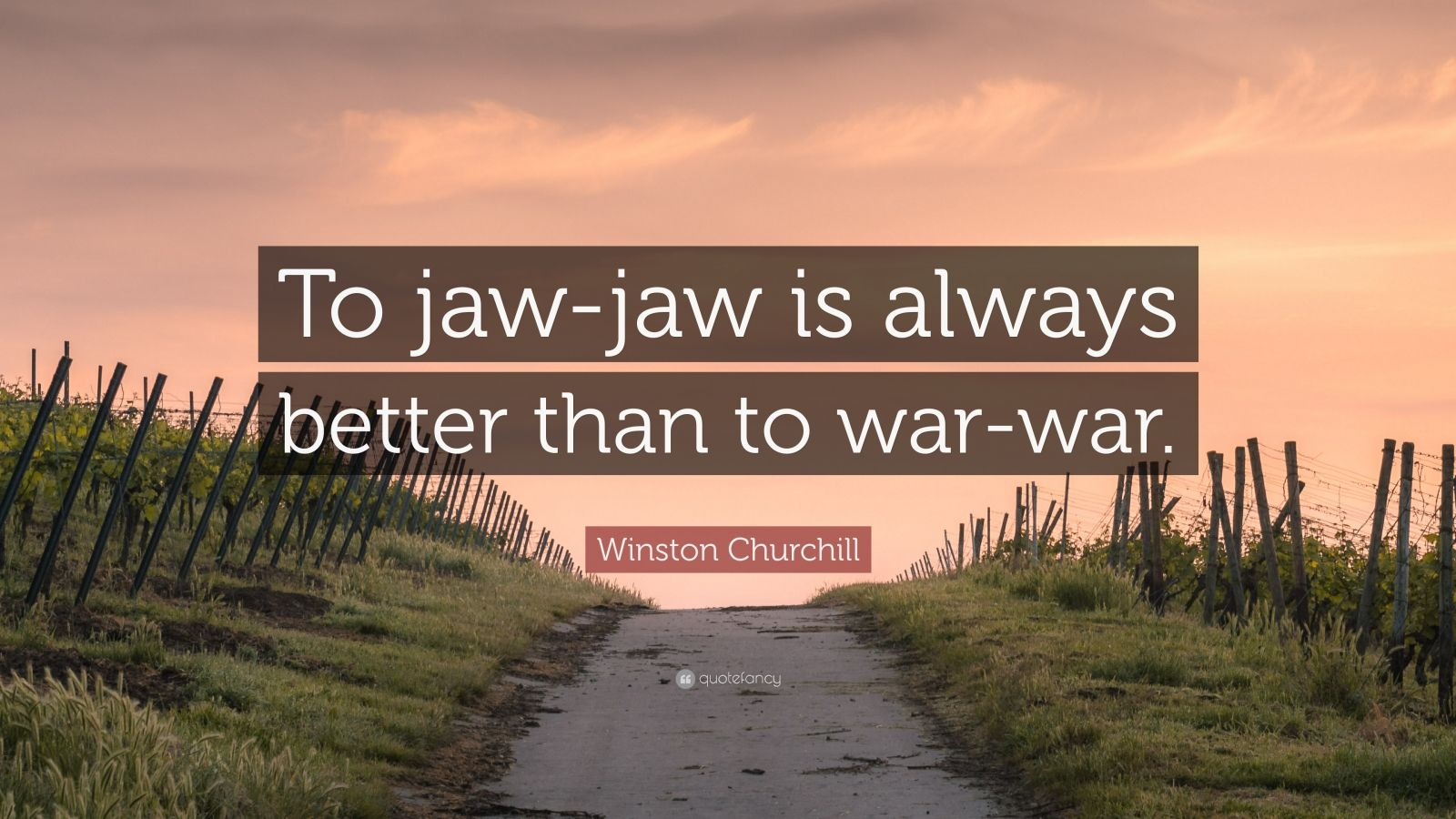 "Winston Churchill Quote: ""To jaw-jaw is always better than to war-war."""