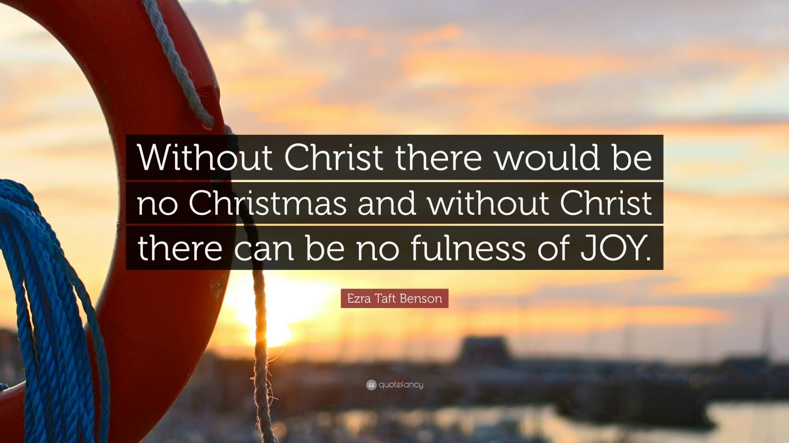 "Ezra Taft Benson Quote: ""Without Christ there would be no Christmas and without Christ there can be no fulness of JOY."""
