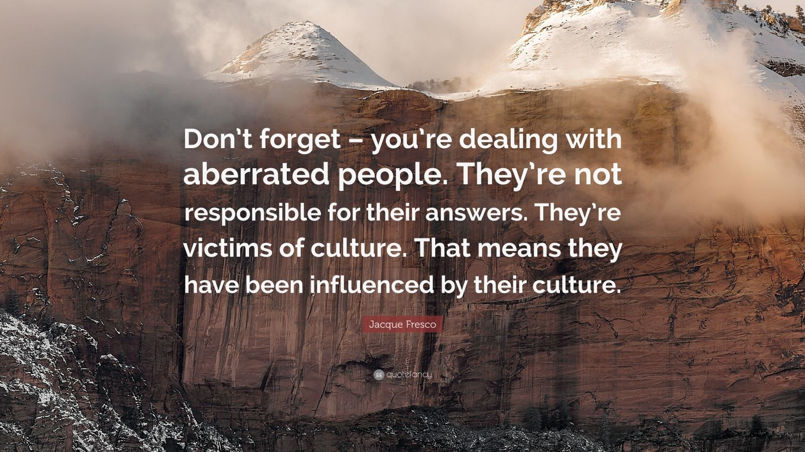 "Jacque Fresco Quote: ""Don't forget – you're dealing with aberrated people. They're not responsible for their answers. They're victims of culture. That means they have been influenced by their culture."""