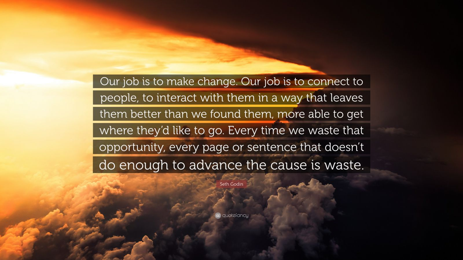 "Seth Godin Quote: ""Our job is to make change. Our job is to connect to people, to interact with them in a way that leaves them better than we found them, more able to get where they'd like to go. Every time we waste that opportunity, every page or sentence that doesn't do enough to advance the cause is waste."""