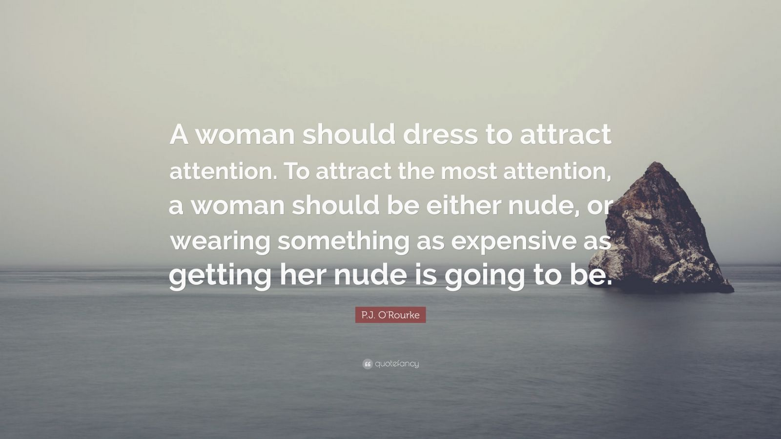 """P.J. O'Rourke Quote: """"A woman should dress to attract attention. To attract the most attention, a woman should be either nude, or wearing something as expensive as getting her nude is going to be."""""""