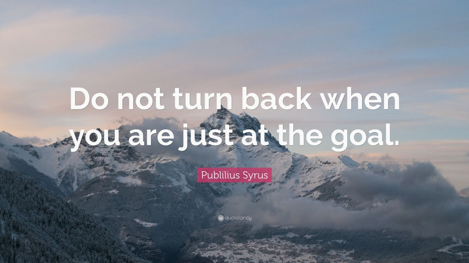 "Publilius Syrus Quote: ""Do not turn back when you are just at the goal."""