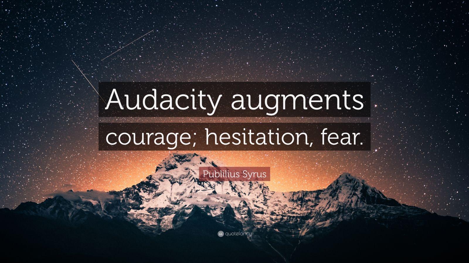 "Publilius Syrus Quote: ""Audacity augments courage; hesitation, fear."""