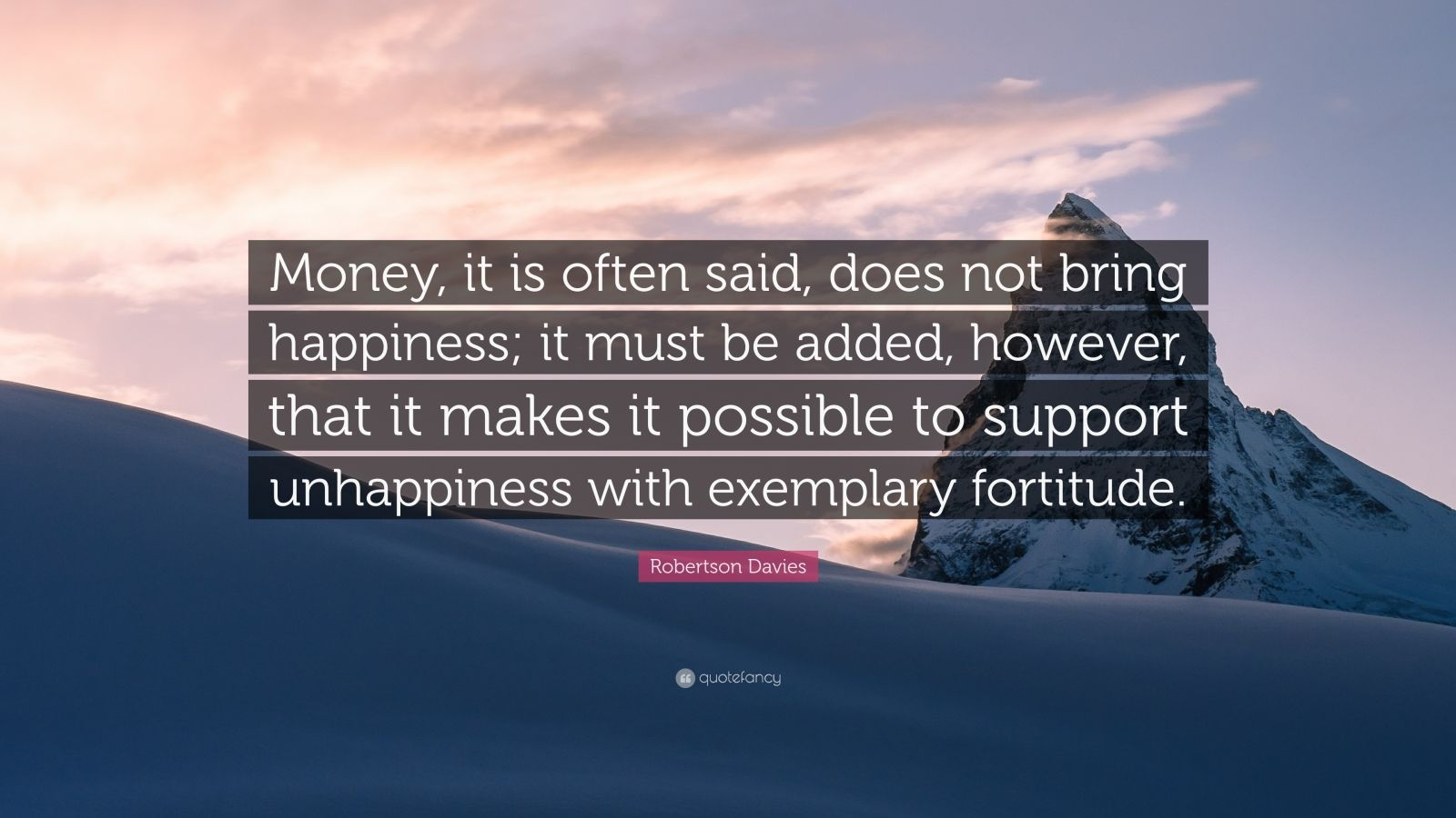 """Robertson Davies Quote: """"Money, it is often said, does not bring happiness; it must be added, however, that it makes it possible to support unhappiness with exemplary fortitude."""""""